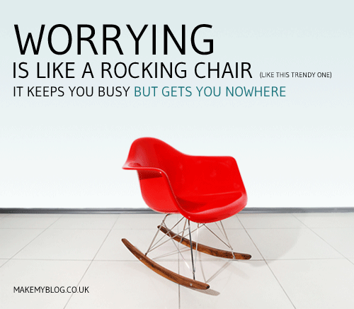 Worry is like a rocking chair. It keeps you busy but gets you no where.